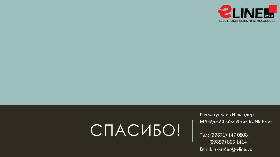 СПАСИБО! Рахматуллаев Искандер Менеджер компании ELINE Press Тел: (99871) 147 0808 (99899) 865 1414