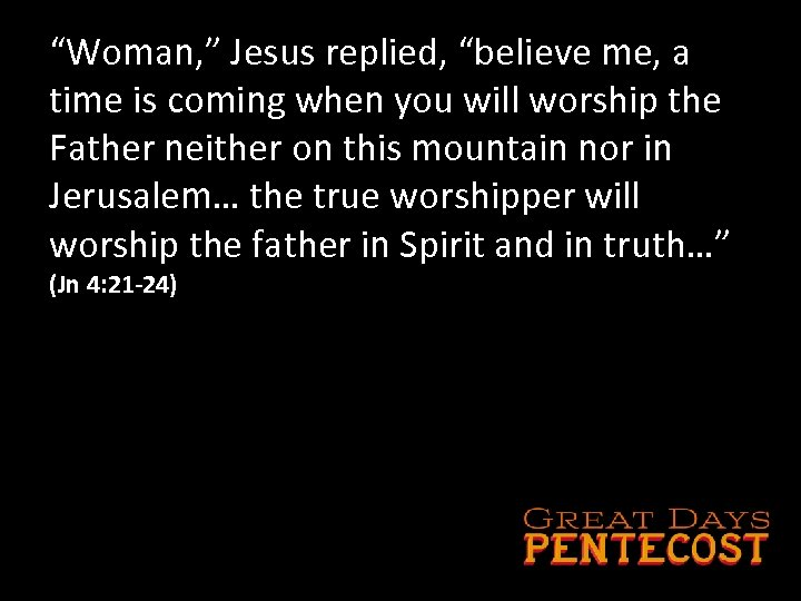 """Woman, "" Jesus replied, ""believe me, a time is coming when you will worship"