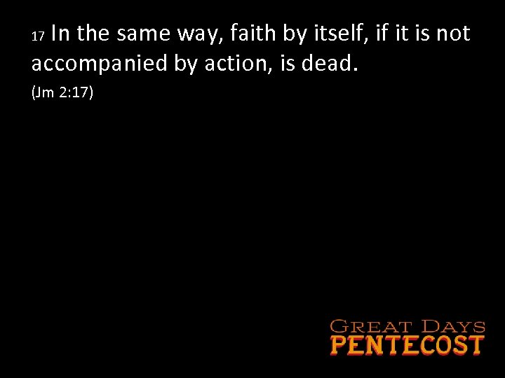 In the same way, faith by itself, if it is not accompanied by action,