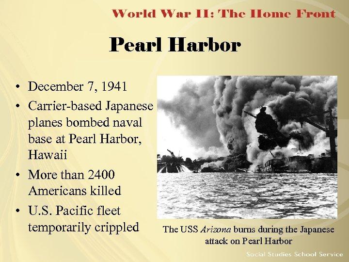 Pearl Harbor • December 7, 1941 • Carrier-based Japanese planes bombed naval base at