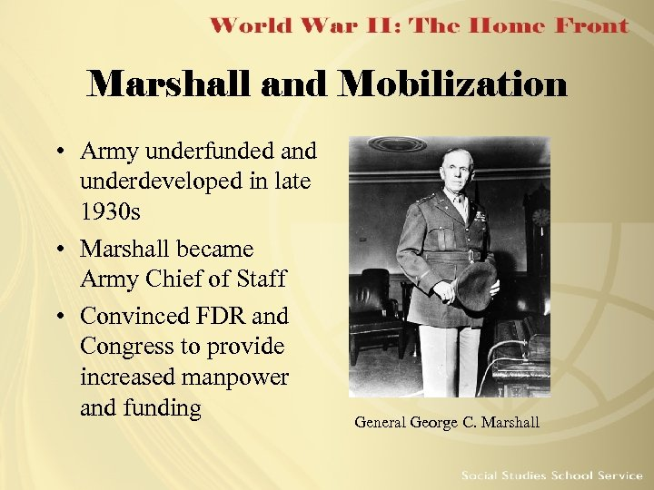 Marshall and Mobilization • Army underfunded and underdeveloped in late 1930 s • Marshall