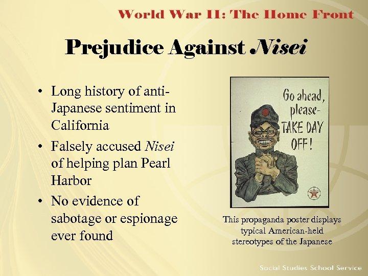 Prejudice Against Nisei • Long history of anti. Japanese sentiment in California • Falsely