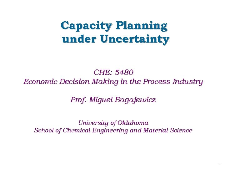 Capacity Planning under Uncertainty CHE: 5480 Economic Decision Making in the Process Industry Prof.