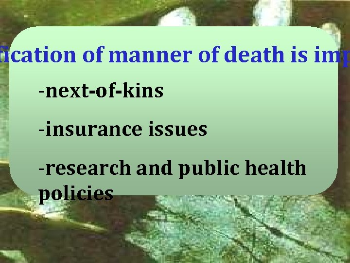 fication of manner of death is imp -next-of-kins -insurance issues -research and public health