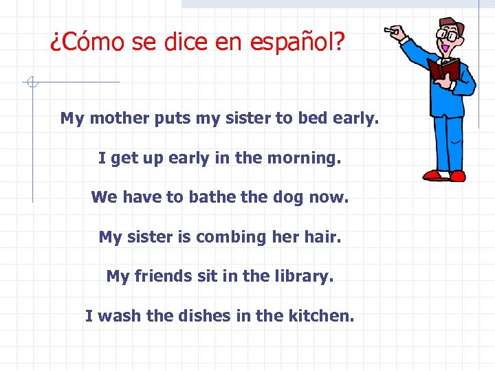 ¿Cómo se dice en español? My mother puts my sister to bed early. I