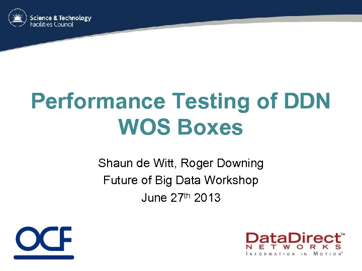 Performance Testing of DDN WOS Boxes Shaun de Witt, Roger Downing Future of Big