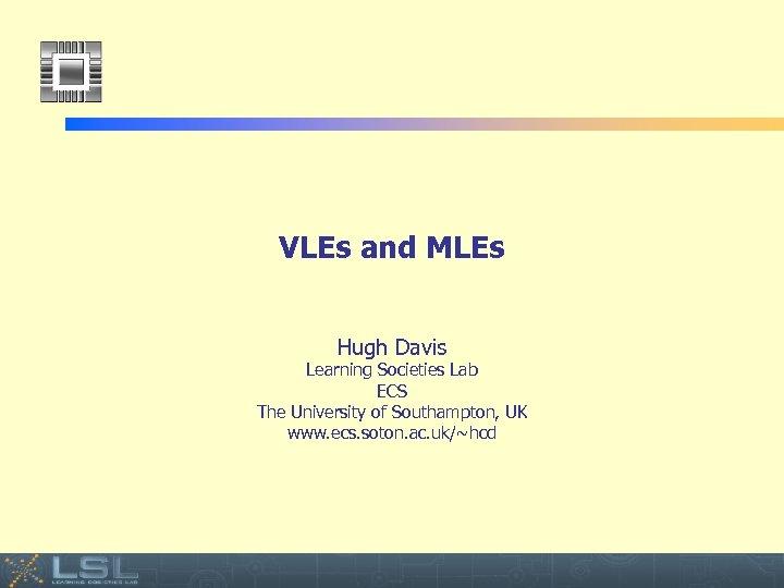 VLEs and MLEs Hugh Davis Learning Societies Lab ECS The University of Southampton, UK