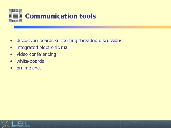 Communication tools • • • discussion boards supporting threaded discussions integrated electronic mail video