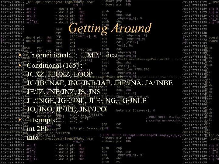 Getting Around • Unconditional: JMP dest • Conditional (165) : JCXZ, JECXZ, LOOP JC/JB/JNAE,