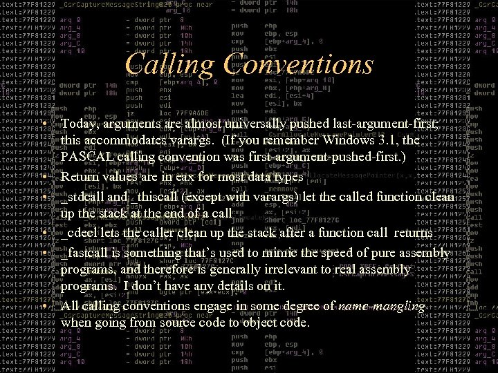 Calling Conventions • Today, arguments are almost universally pushed last-argument-first; this accommodates varargs. (If