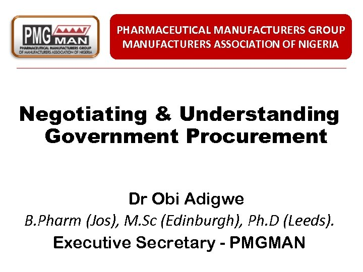 PHARMACEUTICAL MANUFACTURERS GROUP MANUFACTURERS ASSOCIATION OF NIGERIA Negotiating & Understanding Government Procurement Dr Obi