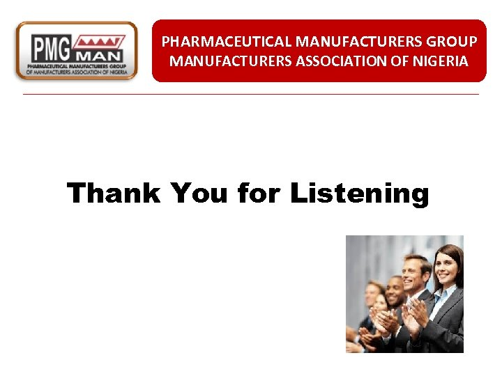 PHARMACEUTICAL MANUFACTURERS GROUP MANUFACTURERS ASSOCIATION OF NIGERIA Thank You for Listening