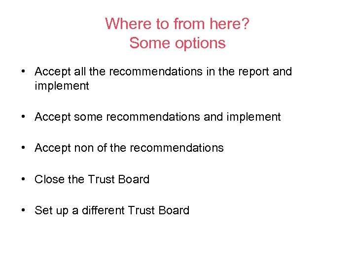 Where to from here? Some options • Accept all the recommendations in the report