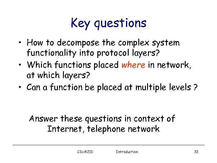 Key questions • How to decompose the complex system functionality into protocol layers? •