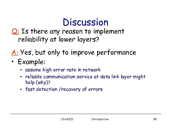 Discussion Q: Is there any reason to implement reliability at lower layers? A: Yes,