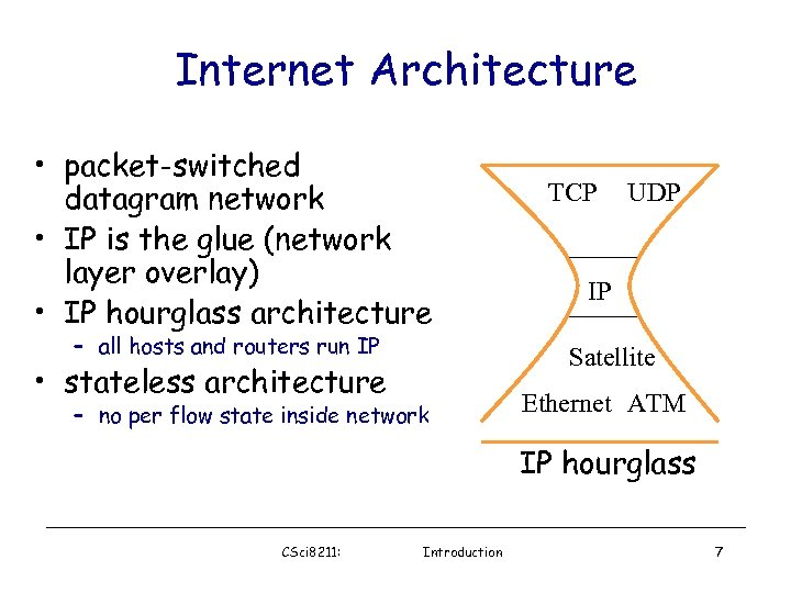 Internet Architecture • packet-switched datagram network • IP is the glue (network layer overlay)