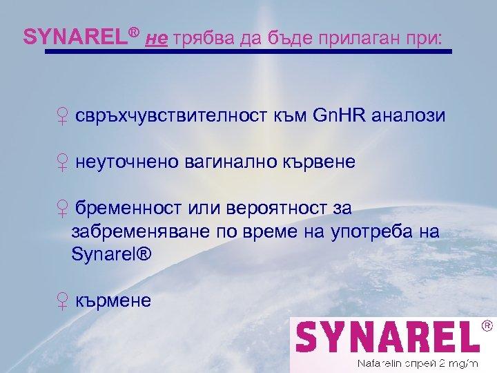 SYNAREL® не трябва да бъде прилаган при: ♀ свръхчувствителност към Gn. HR аналози ♀
