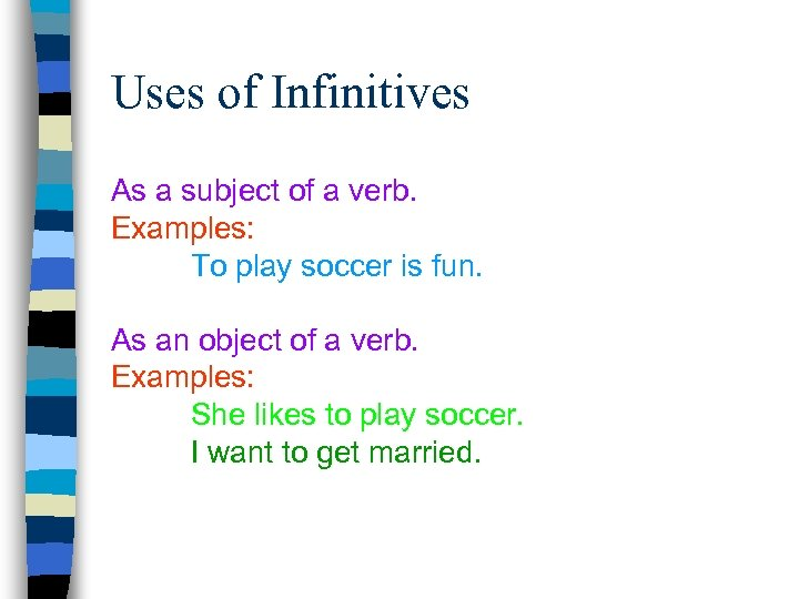 Uses of Infinitives As a subject of a verb. Examples: To play soccer is