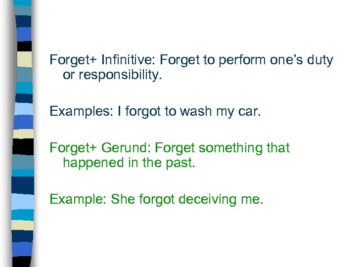 Forget+ Infinitive: Forget to perform one's duty or responsibility. Examples: I forgot to wash