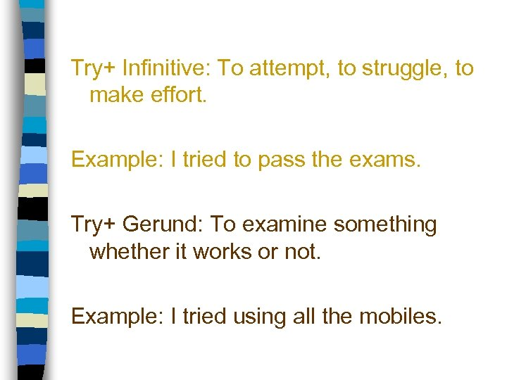 Try+ Infinitive: To attempt, to struggle, to make effort. Example: I tried to pass