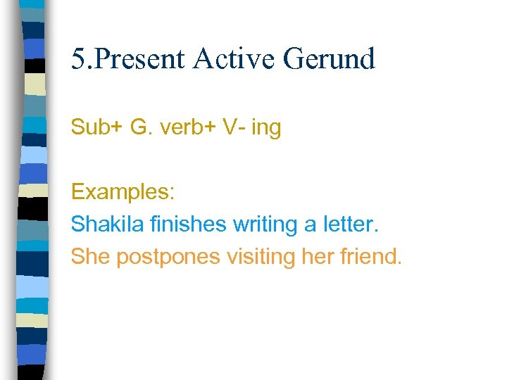 5. Present Active Gerund Sub+ G. verb+ V- ing Examples: Shakila finishes writing a