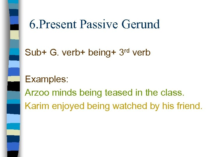 6. Present Passive Gerund Sub+ G. verb+ being+ 3 rd verb Examples: Arzoo minds