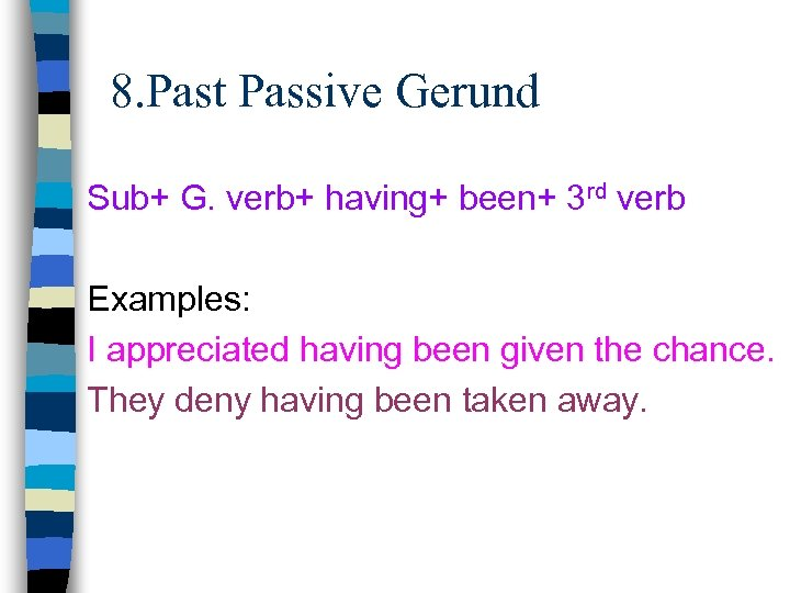 8. Past Passive Gerund Sub+ G. verb+ having+ been+ 3 rd verb Examples: I