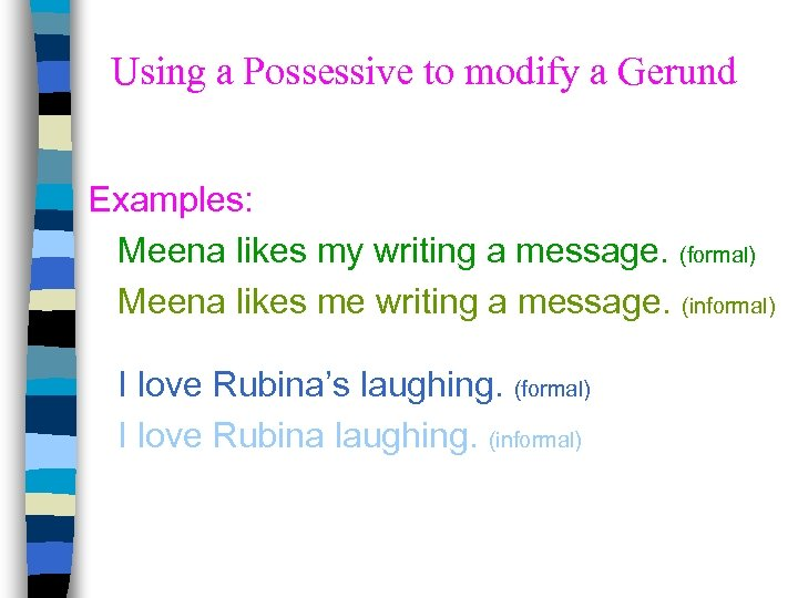 Using a Possessive to modify a Gerund Examples: Meena likes my writing a message.