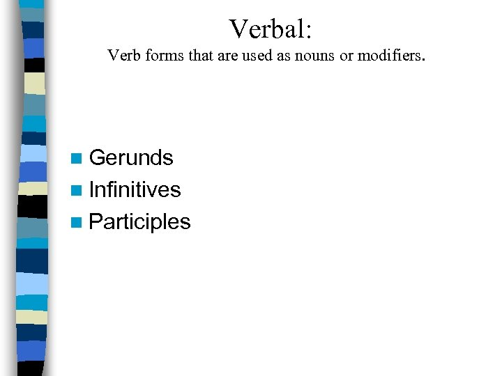 Verbal: Verb forms that are used as nouns or modifiers. n Gerunds n Infinitives