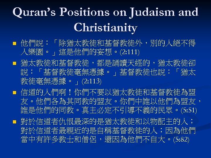 Quran's Positions on Judaism and Christianity n n 他們說:「除猶太教徒和基督教徒外,別的人絕不得 入樂園。」這是他們的妄想。(2: 111) 猶太教徒和基督教徒,都是誦讀天經的,猶太教徒卻 說:「基督教徒毫無憑據。」基督教徒也說:「猶太 教徒毫無憑據。」(2: