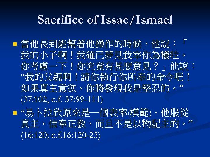 "Sacrifice of Issac/Ismael 當他長到能幫著他操作的時候,他說:「 我的小子啊!我確已夢見我宰你為犧牲。 你考慮一下!你究竟有甚麼意見?」他說: ""我的父親啊!請你執行你所奉的命令吧! 如果真主意欲,你將發現我是堅忍的。"" (37: 102, c. f. 37: 99"