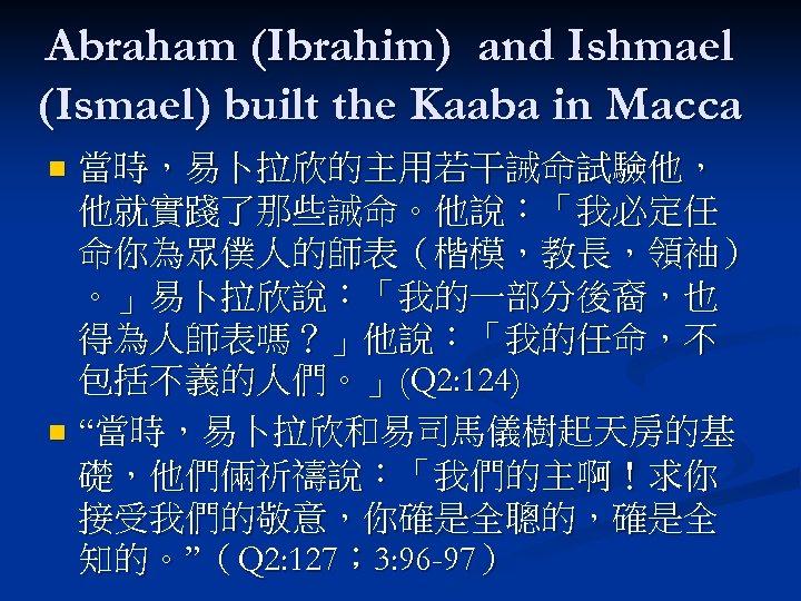 Abraham (Ibrahim) and Ishmael (Ismael) built the Kaaba in Macca 當時,易卜拉欣的主用若干誡命試驗他, 他就實踐了那些誡命。他說:「我必定任 命你為眾僕人的師表(楷模,教長,領袖) 。」易卜拉欣說:「我的一部分後裔,也