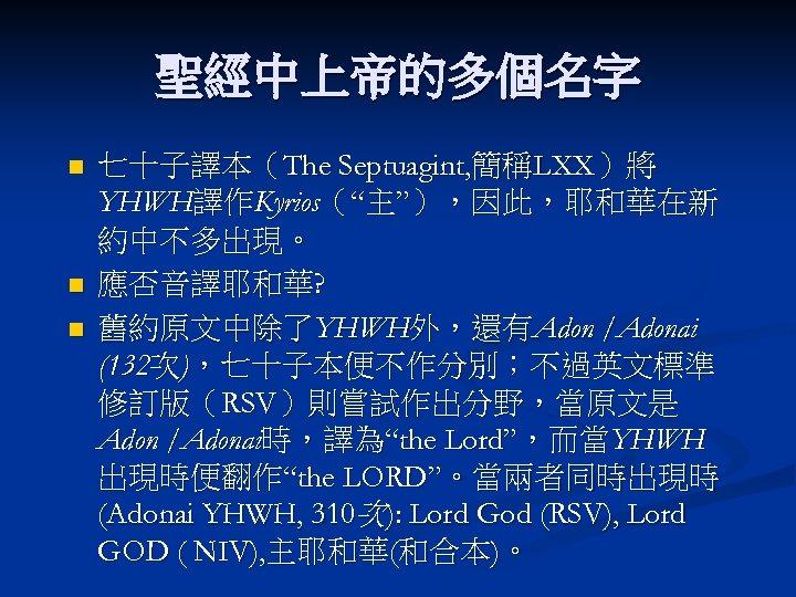 """聖經中上帝的多個名字 n n n 七十子譯本(The Septuagint, 簡稱LXX)將 YHWH譯作Kyrios(""""主""""),因此,耶和華在新 約中不多出現。 應否音譯耶和華? 舊約原文中除了YHWH外,還有Adon /Adonai (132次),七十子本便不作分別;不過英文標準 修訂版(RSV)則嘗試作出分野,當原文是"""