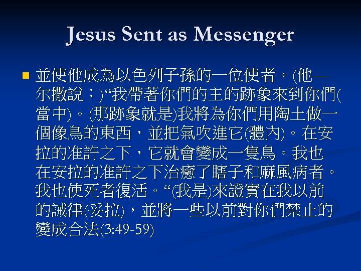 """Jesus Sent as Messenger n 並使他成為以色列子孫的一位使者。(他— 尔撒說:)""""我帶著你們的主的跡象來到你們( 當中)。(那跡象就是)我將為你們用陶土做一 個像鳥的東西,並把氣吹進它(體內)。在安 拉的准許之下,它就會變成一隻鳥。我也 在安拉的准許之下治癒了瞎子和麻風病者。 我也使死者復活。""""(我是)來證實在我以前 的誡律(妥拉),並將一些以前對你們禁止的 變成合法(3:"""