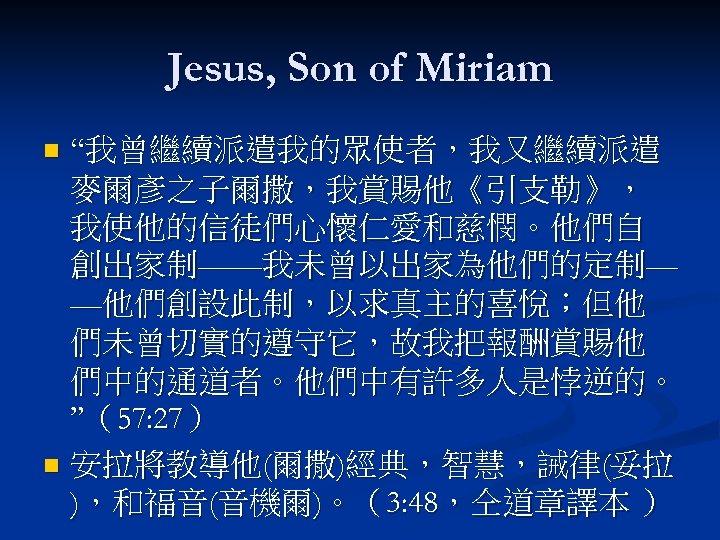 "Jesus, Son of Miriam ""我曾繼續派遣我的眾使者,我又繼續派遣 麥爾彥之子爾撒,我賞賜他《引支勒》, 我使他的信徒們心懷仁愛和慈憫。他們自 創出家制——我未曾以出家為他們的定制— —他們創設此制,以求真主的喜悅;但他 們未曾切實的遵守它,故我把報酬賞賜他 們中的通道者。他們中有許多人是悖逆的。 ""(57: 27) n"