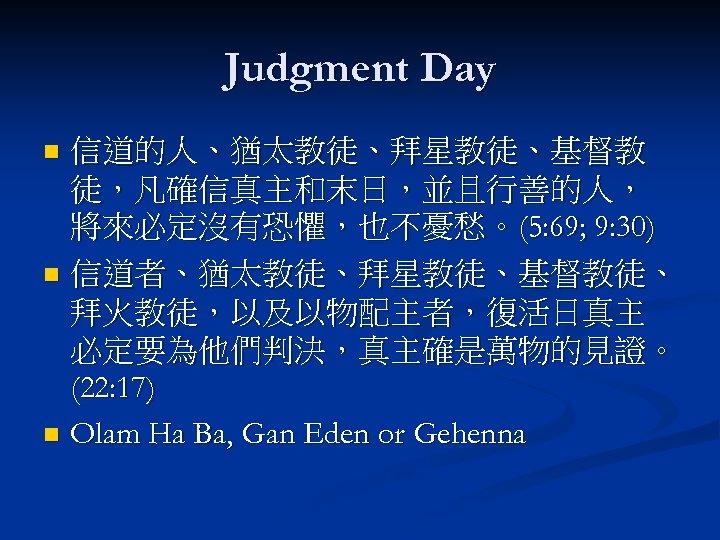 Judgment Day 信道的人、猶太教徒、拜星教徒、基督教 徒,凡確信真主和末日,並且行善的人, 將來必定沒有恐懼,也不憂愁。(5: 69; 9: 30) n 信道者、猶太教徒、拜星教徒、基督教徒、 拜火教徒,以及以物配主者,復活日真主 必定要為他們判決,真主確是萬物的見證。 (22: 17)