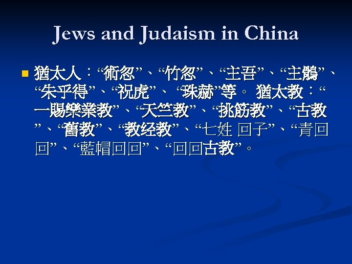 "Jews and Judaism in China n 猶太人:""術忽""、""竹忽""、""主吾""、""主鶻""、 ""朱乎得""、""祝虎""、 ""珠赫""等。 猶太教:"" 一賜樂業教""、""天竺教""、""挑筋教""、""古教 ""、""舊教""、""教经教""、""七姓 回子""、""青回 回""、""藍帽回回""、""回回古教""。"