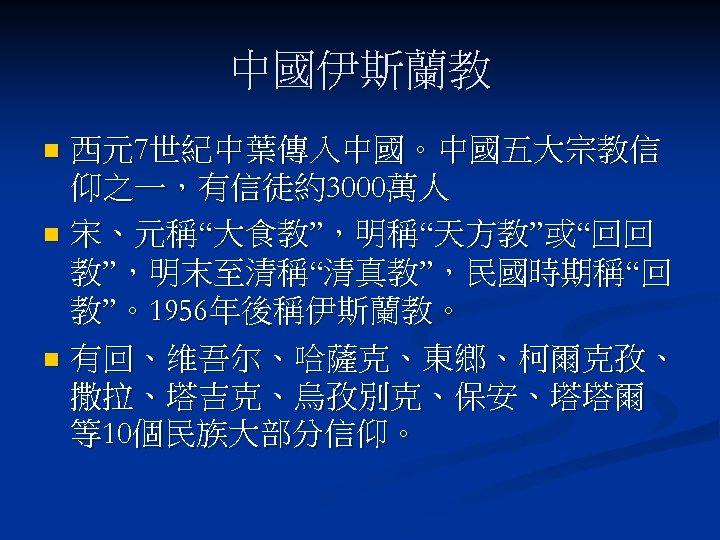 """中國伊斯蘭教 西元7世紀中葉傳入中國。中國五大宗教信 仰之一,有信徒約3000萬人 n 宋、元稱""""大食教"""",明稱""""天方教""""或""""回回 教"""",明末至清稱""""清真教"""",民國時期稱""""回 教""""。1956年後稱伊斯蘭教。 n 有回、维吾尔、哈薩克、東鄉、柯爾克孜、 撒拉、塔吉克、烏孜別克、保安、塔塔爾 等10個民族大部分信仰。 n"""