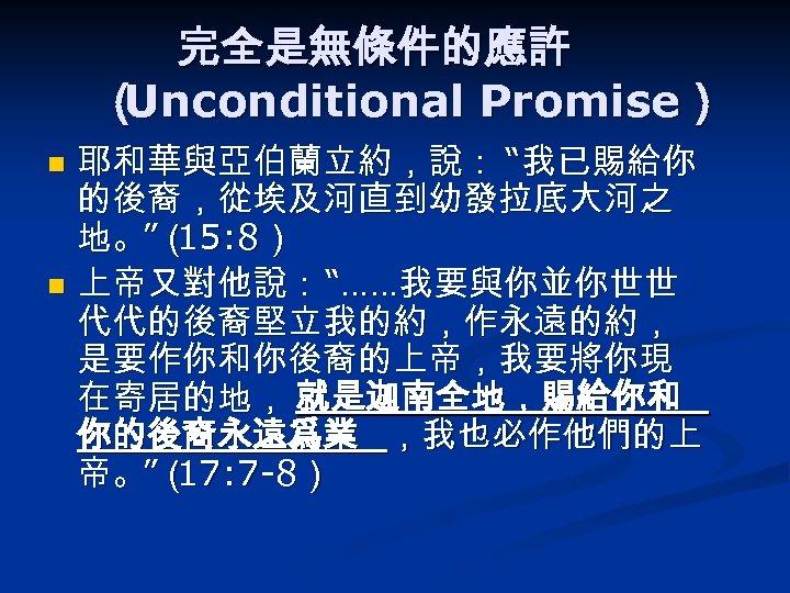 """完全是無條件的應許 ( Unconditional Promise) 耶和華與亞伯蘭立約,說: """"我已賜給你 的後裔,從埃及河直到幼發拉底大河之 地。""""( 15: 8) n 上帝又對他說: """"……我要與你並你世世 代代的後裔堅立我的約,作永遠的約,"""