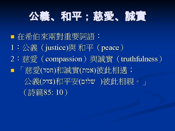 公義、和平;慈愛、誠實 在希伯來兩對重要詞語: 1:公義(justice)與 和平(peace) 2:慈愛(compassion)與誠實(truthfulness) n 「慈愛( )חסד 和誠實( )אמת 彼此相遇; 公義( )צדק 和平安(