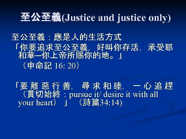至公至義(Justice and justice only) 至公至義:應是人的生活方式 「你要追求至公至義,好叫你存活,承受耶 和華─你上帝所賜你的地。」 (申命記 16: 20) 「要 離 惡 行