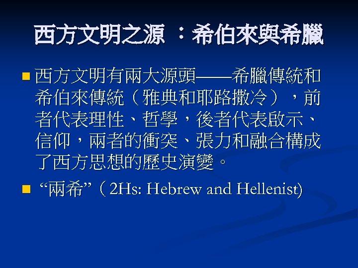 """西方文明之源 :希伯來與希臘 n 西方文明有兩大源頭——希臘傳統和 希伯來傳統(雅典和耶路撒冷),前 者代表理性、哲學,後者代表啟示、 信仰,兩者的衝突、張力和融合構成 了西方思想的歷史演變。 n """"兩希""""(2 Hs: Hebrew and Hellenist)"""