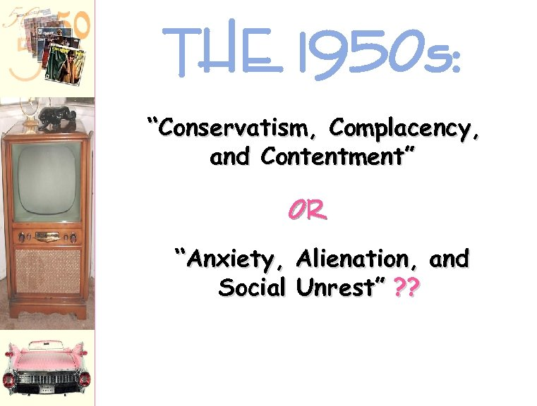 "THE 1950 s: ""Conservatism, Complacency, and Contentment"" OR ""Anxiety, Alienation, and Social Unrest"" ?"