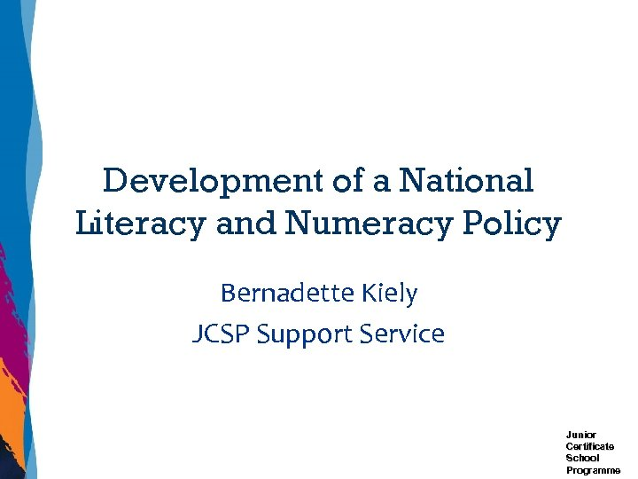 Development of a National Literacy and Numeracy Policy Bernadette Kiely JCSP Support Service Junior