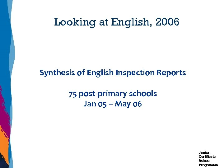 Looking at English, 2006 Synthesis of English Inspection Reports 75 post-primary schools Jan 05