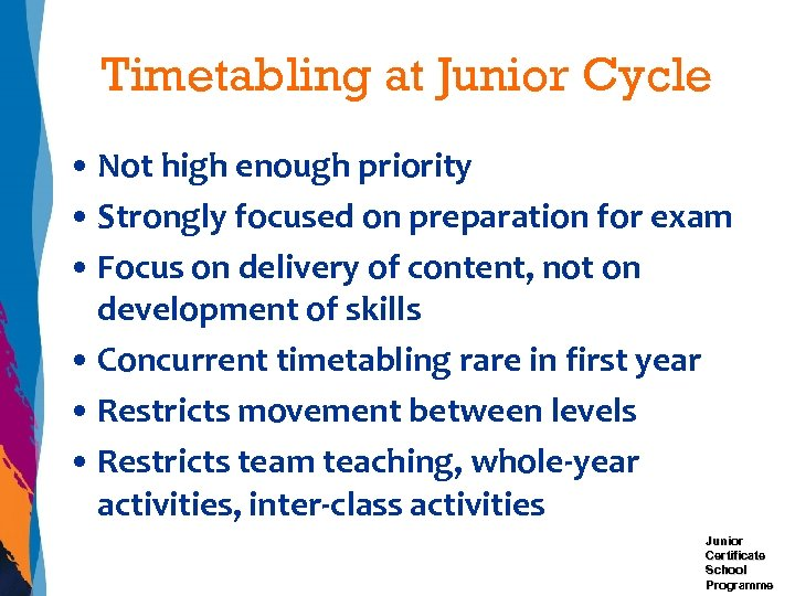 Timetabling at Junior Cycle • Not high enough priority • Strongly focused on preparation