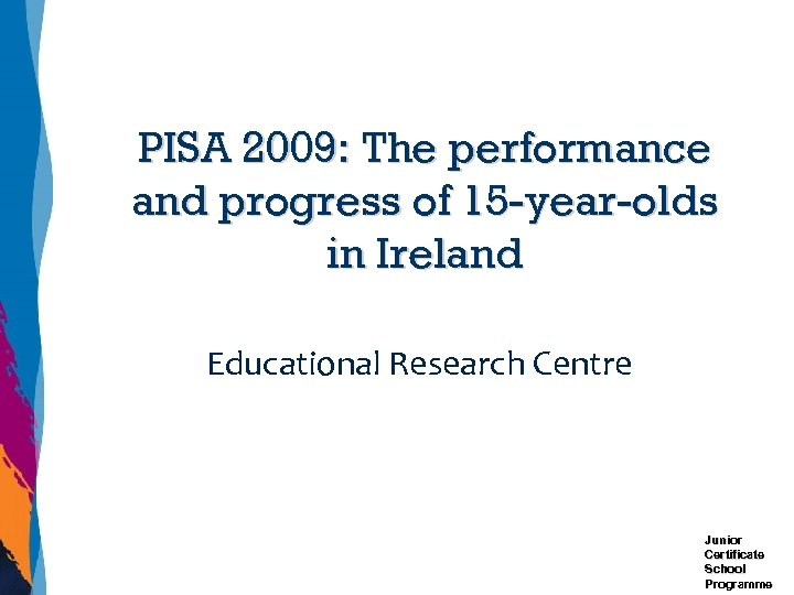 PISA 2009: The performance and progress of 15 -year-olds in Ireland Educational Research Centre