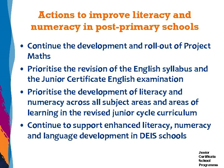 Actions to improve literacy and numeracy in post-primary schools • Continue the development and