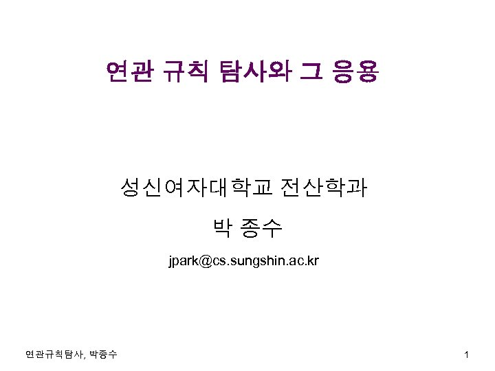 연관 규칙 탐사와 그 응용 성신여자대학교 전산학과 박 종수 jpark@cs. sungshin. ac. kr 연관규칙탐사,