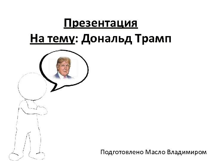 Презентация На тему: Дональд Трамп Подготовлено Масло Владимиром